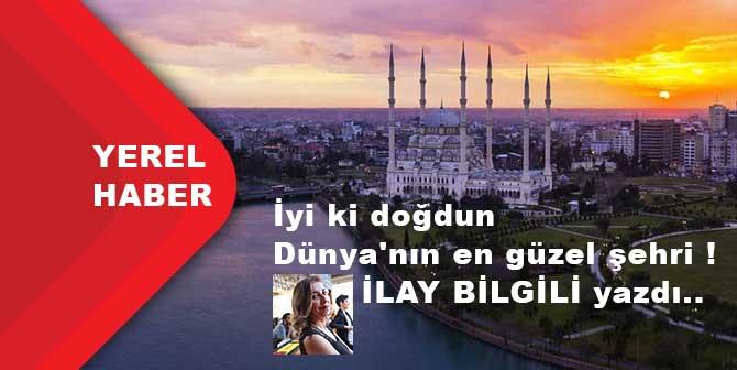 İyi ki doğdun Dünya'nın en güzel şehri Adana ! İlay Bilgili yazdı…
